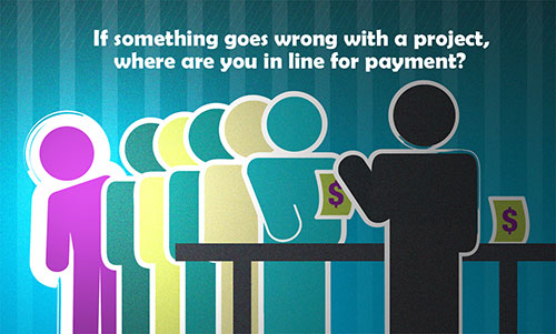 If something goes wrong with a project, where are you in line for payment?